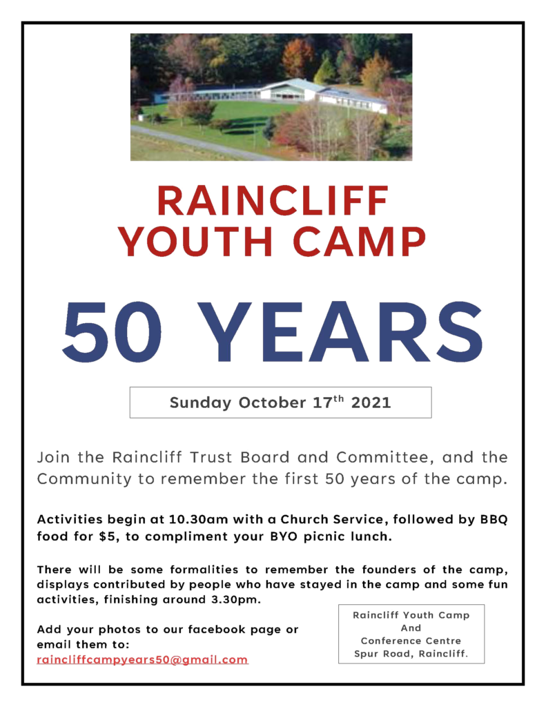 Advertising poster for RAINCLIFF YOUTH CAMP 50 YEARS Sunday October 17th 2021.  oin the Raincliff Trust Board and Committee, and the  Community to remember the first 50 years of the camp.  Activities begin at 10.30am with a Church Service, followed by BBQ food for $5, to compliment your BYO picnic lunch.  There will be some formalities to remember the founders of the camp, displays contributed by people who have stayed in the camp and some fun activities, finishing around 3.30pm.   Add your photos to our facebook page or email them to:   raincliffcampyears50@gmail.com  .  Raincliff Youth Camp And   Conference Centre Spur Road, Raincliff